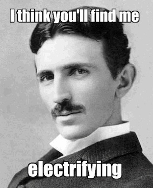 Tesla Meme - I Think You'll Find Me Electrifying