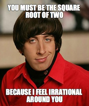Math Valentine's Day Pick Up Lines: You Must Be The Square Root of Two Because I Feel Irrational Around You - Howard Big Bang Theory Meme